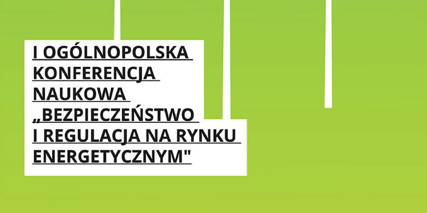 """Ogólnopolska Konferencja Naukowa """"Bezpieczeństwo i regulacja na rynku energetycznym"""" pod patronatem BiznesAlert.pl"""