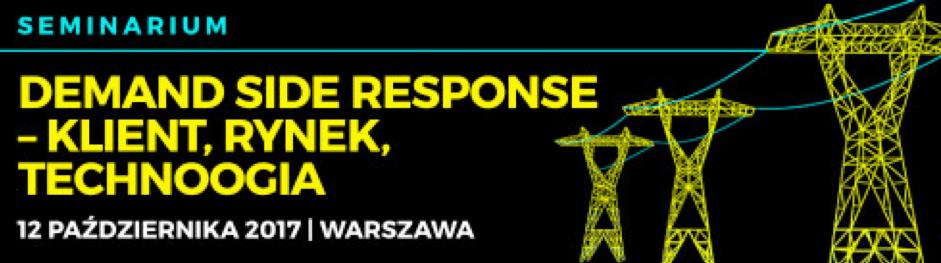 "Seminarium ""Demand Side Response  – klient, rynek, technologia"", 12 października 2017, Warszawa"