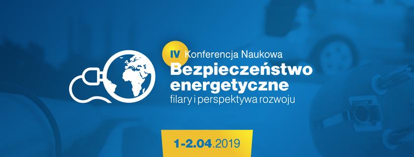 """IV Konferencja Naukowa """"Bezpieczeństwo energetyczne – filary i perspektywa rozwoju"""""""